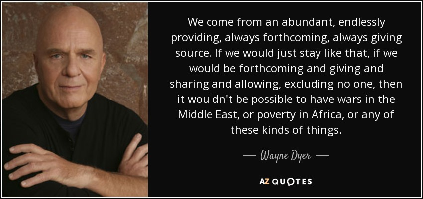We come from an abundant, endlessly providing, always forthcoming, always giving source. If we would just stay like that, if we would be forthcoming and giving and sharing and allowing, excluding no one, then it wouldn't be possible to have wars in the Middle East, or poverty in Africa, or any of these kinds of things. - Wayne Dyer
