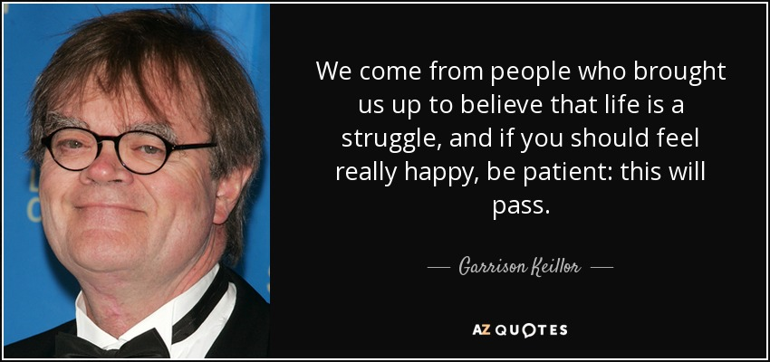 We come from people who brought us up to believe that life is a struggle, and if you should feel really happy, be patient: this will pass. - Garrison Keillor