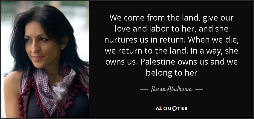 We come from the land, give our love and labor to her, and she nurtures us in return. When we die, we return to the land. In a way, she owns us. Palestine owns us and we belong to her - Susan Abulhawa