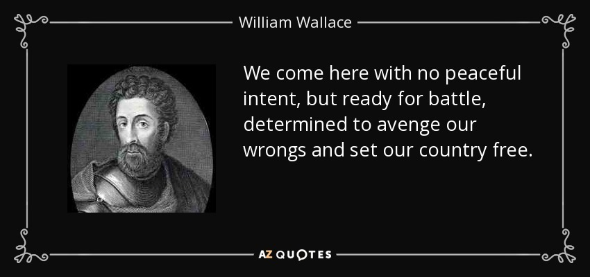 We come here with no peaceful intent, but ready for battle, determined to avenge our wrongs and set our country free. - William Wallace