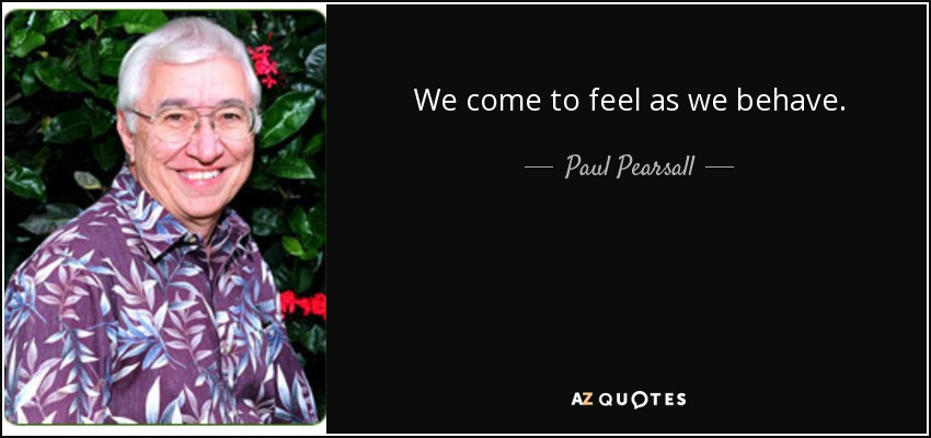 We come to feel as we behave. - Paul Pearsall