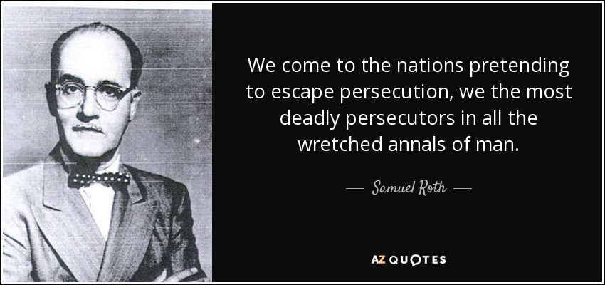 We come to the nations pretending to escape persecution, we the most deadly persecutors in all the wretched annals of man. - Samuel Roth