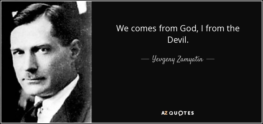 We comes from God, I from the Devil. - Yevgeny Zamyatin