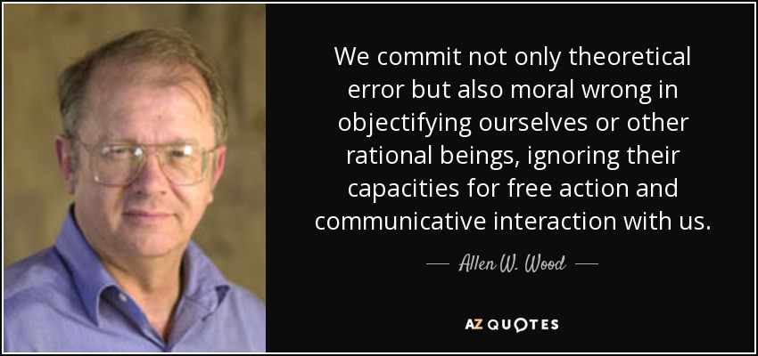 We commit not only theoretical error but also moral wrong in objectifying ourselves or other rational beings, ignoring their capacities for free action and communicative interaction with us. - Allen W. Wood