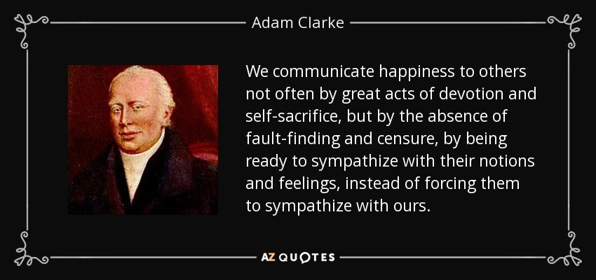 We communicate happiness to others not often by great acts of devotion and self-sacrifice, but by the absence of fault-finding and censure, by being ready to sympathize with their notions and feelings, instead of forcing them to sympathize with ours. - Adam Clarke