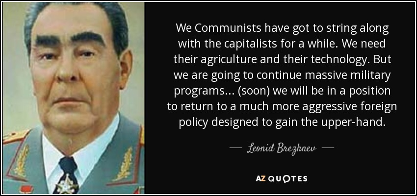 We Communists have got to string along with the capitalists for a while. We need their agriculture and their technology. But we are going to continue massive military programs. . . (soon) we will be in a position to return to a much more aggressive foreign policy designed to gain the upper-hand. - Leonid Brezhnev
