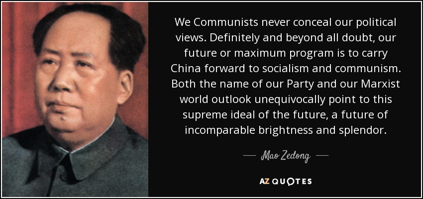 We Communists never conceal our political views. Definitely and beyond all doubt, our future or maximum program is to carry China forward to socialism and communism. Both the name of our Party and our Marxist world outlook unequivocally point to this supreme ideal of the future, a future of incomparable brightness and splendor. - Mao Zedong