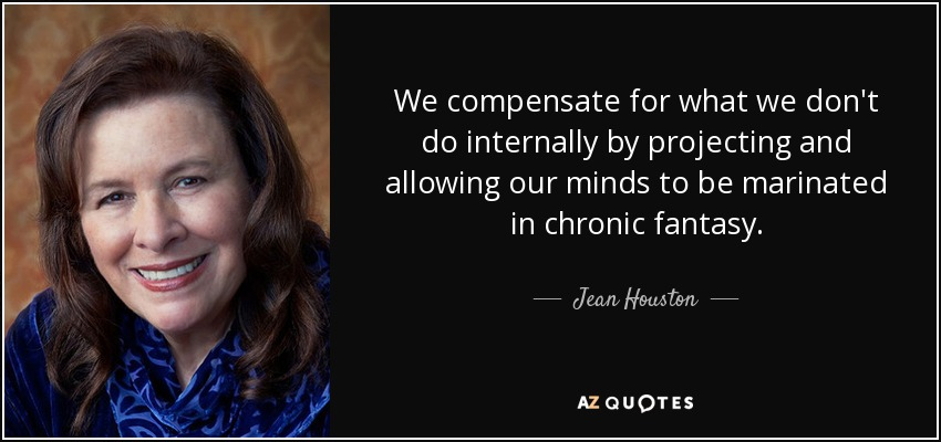 We compensate for what we don't do internally by projecting and allowing our minds to be marinated in chronic fantasy. - Jean Houston