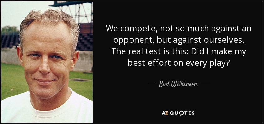 We compete, not so much against an opponent, but against ourselves. The real test is this: Did I make my best effort on every play? - Bud Wilkinson