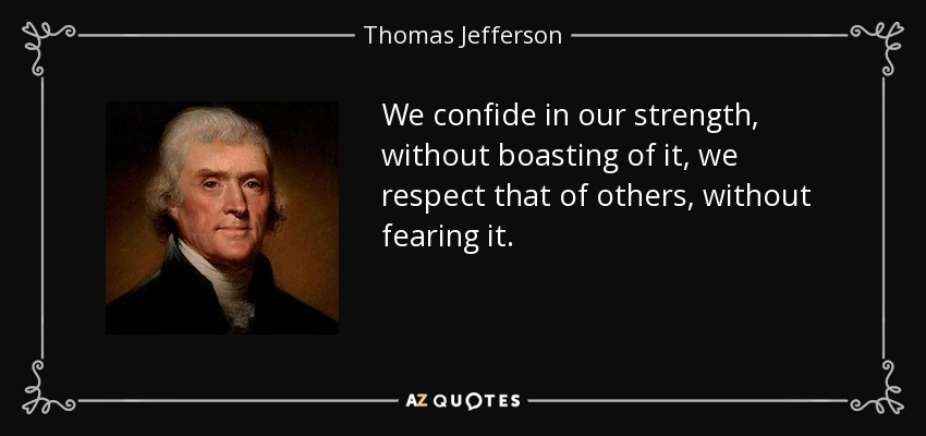 We confide in our strength, without boasting of it, we respect that of others, without fearing it. - Thomas Jefferson