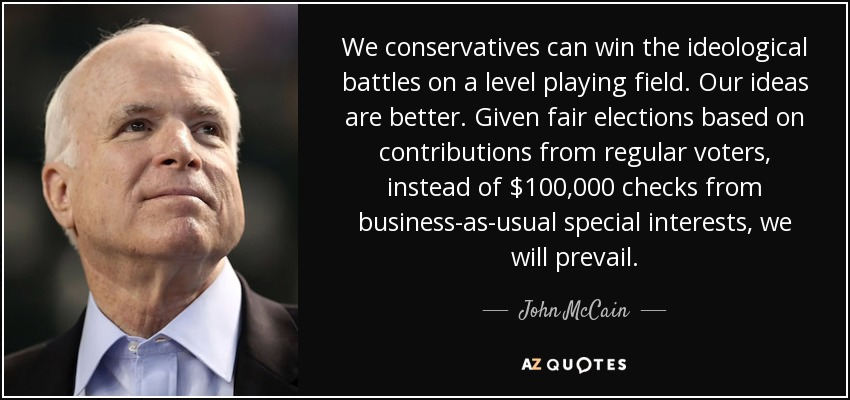We conservatives can win the ideological battles on a level playing field. Our ideas are better. Given fair elections based on contributions from regular voters, instead of $100,000 checks from business-as-usual special interests, we will prevail. - John McCain