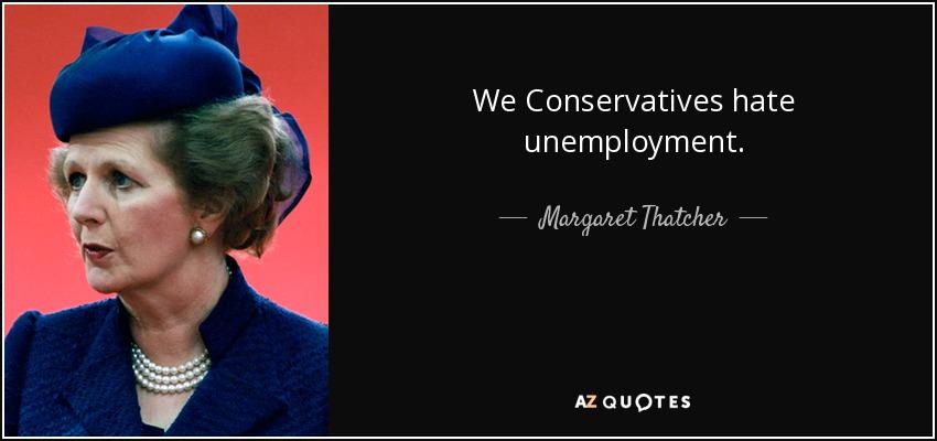 We Conservatives hate unemployment. - Margaret Thatcher
