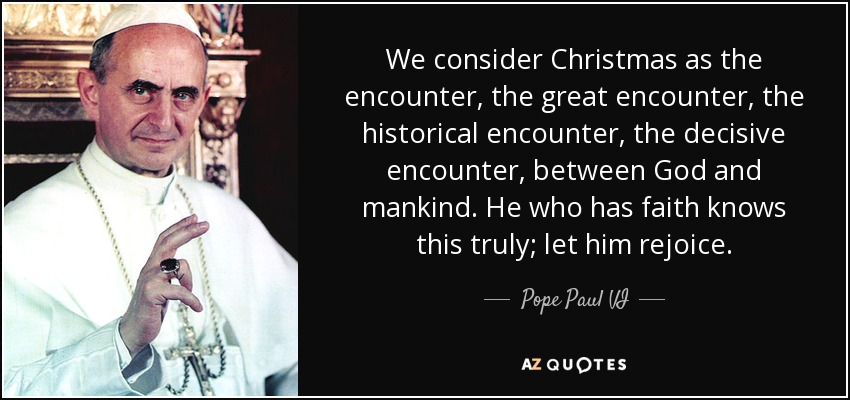 We consider Christmas as the encounter, the great encounter, the historical encounter, the decisive encounter, between God and mankind. He who has faith knows this truly; let him rejoice. - Pope Paul VI