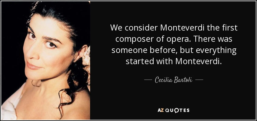 We consider Monteverdi the first composer of opera. There was someone before, but everything started with Monteverdi. - Cecilia Bartoli