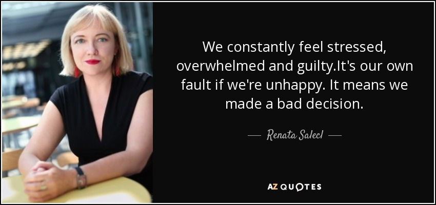 We constantly feel stressed, overwhelmed and guilty.It's our own fault if we're unhappy. It means we made a bad decision. - Renata Salecl