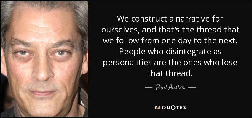 We construct a narrative for ourselves, and that's the thread that we follow from one day to the next. People who disintegrate as personalities are the ones who lose that thread. - Paul Auster