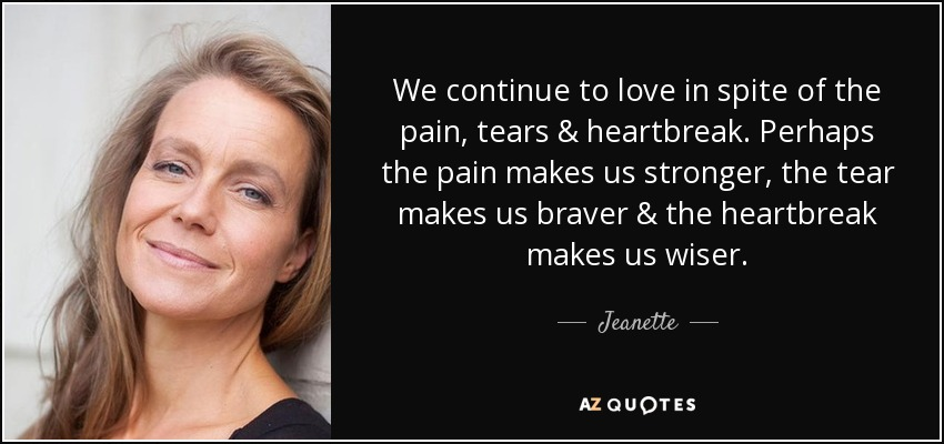 We continue to love in spite of the pain, tears & heartbreak. Perhaps the pain makes us stronger, the tear makes us braver & the heartbreak makes us wiser. - Jeanette