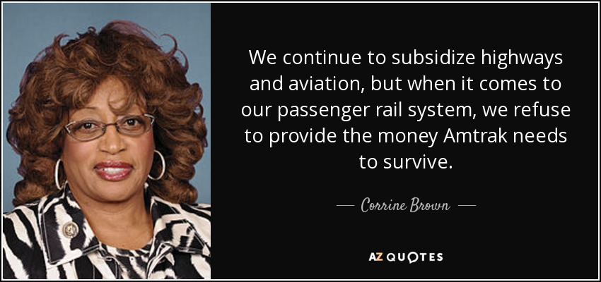 We continue to subsidize highways and aviation, but when it comes to our passenger rail system, we refuse to provide the money Amtrak needs to survive. - Corrine Brown