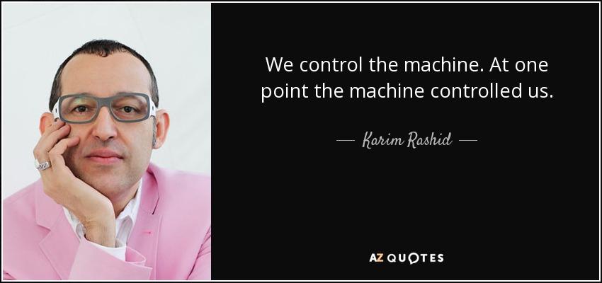 We control the machine. At one point the machine controlled us. - Karim Rashid