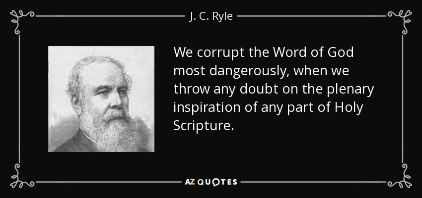 We corrupt the Word of God most dangerously, when we throw any doubt on the plenary inspiration of any part of Holy Scripture. - J. C. Ryle