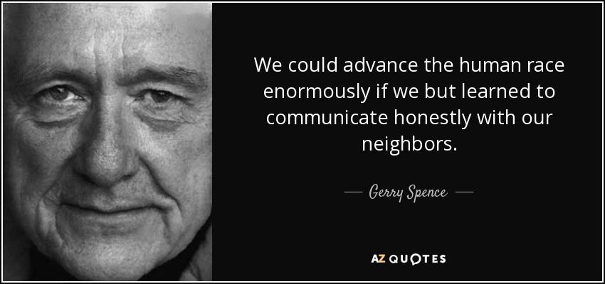 We could advance the human race enormously if we but learned to communicate honestly with our neighbors. - Gerry Spence