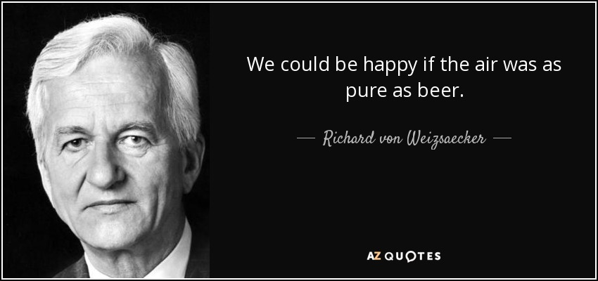 We could be happy if the air was as pure as beer. - Richard von Weizsaecker