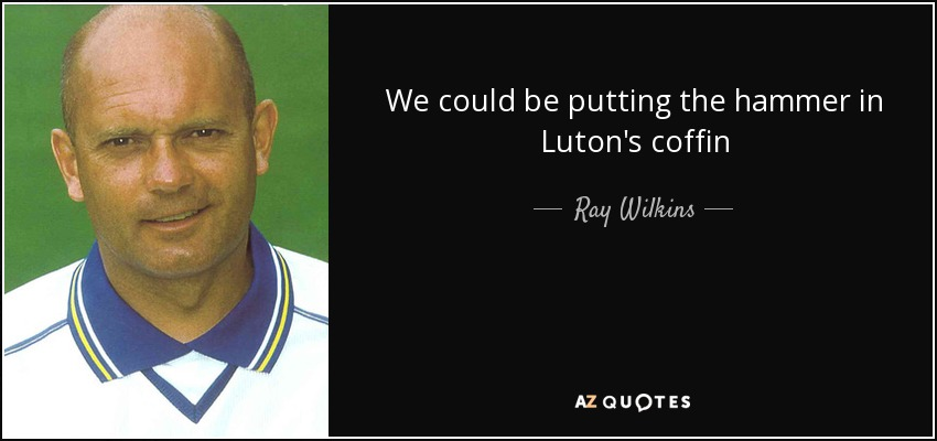 We could be putting the hammer in Luton's coffin - Ray Wilkins