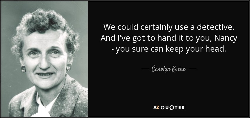 We could certainly use a detective. And I've got to hand it to you, Nancy - you sure can keep your head. - Carolyn Keene