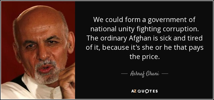 We could form a government of national unity fighting corruption. The ordinary Afghan is sick and tired of it, because it's she or he that pays the price. - Ashraf Ghani