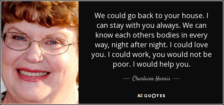 We could go back to your house. I can stay with you always. We can know each others bodies in every way, night after night. I could love you. I could work, you would not be poor. I would help you. - Charlaine Harris