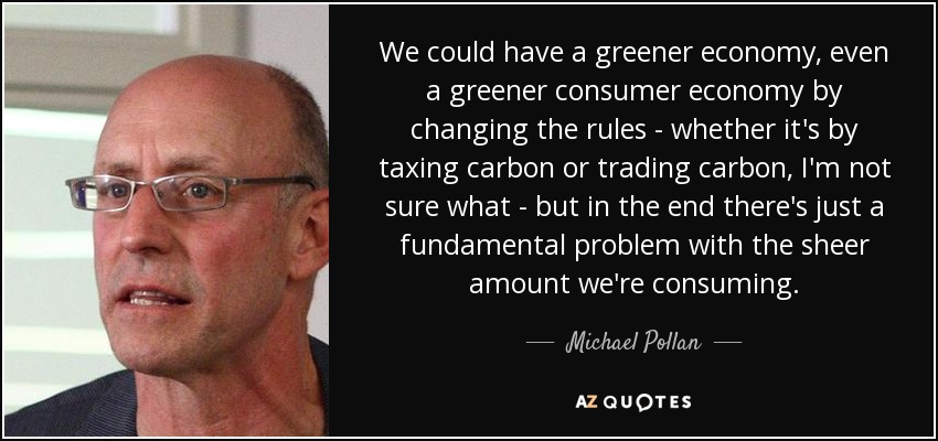 We could have a greener economy, even a greener consumer economy by changing the rules - whether it's by taxing carbon or trading carbon, I'm not sure what - but in the end there's just a fundamental problem with the sheer amount we're consuming. - Michael Pollan