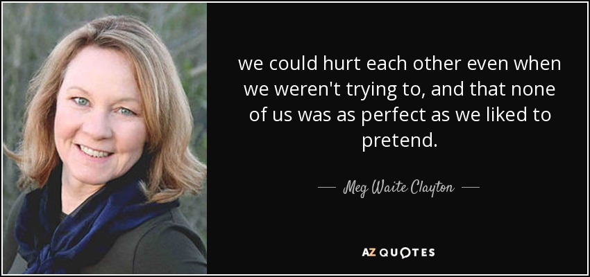 we could hurt each other even when we weren't trying to, and that none of us was as perfect as we liked to pretend. - Meg Waite Clayton