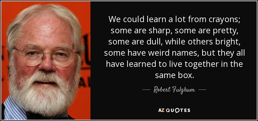 We could learn a lot from crayons; some are sharp, some are pretty, some are dull, while others bright, some have weird names, but they all have learned to live together in the same box. - Robert Fulghum