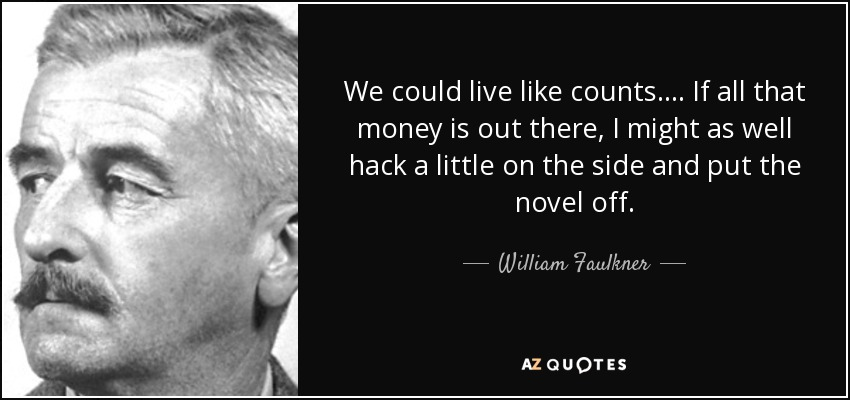 We could live like counts. ... If all that money is out there, I might as well hack a little on the side and put the novel off. - William Faulkner