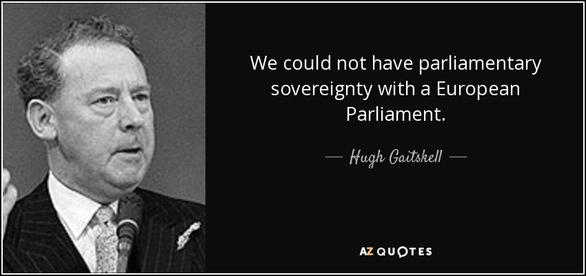 We could not have parliamentary sovereignty with a European Parliament. - Hugh Gaitskell