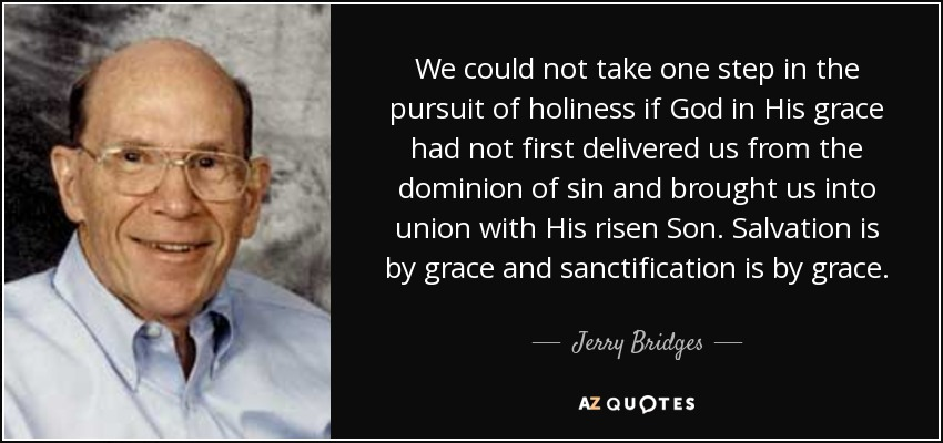 We could not take one step in the pursuit of holiness if God in His grace had not first delivered us from the dominion of sin and brought us into union with His risen Son. Salvation is by grace and sanctification is by grace. - Jerry Bridges
