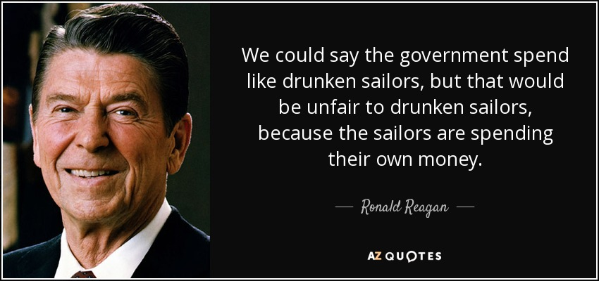 We could say the government spend like drunken sailors, but that would be unfair to drunken sailors, because the sailors are spending their own money. - Ronald Reagan
