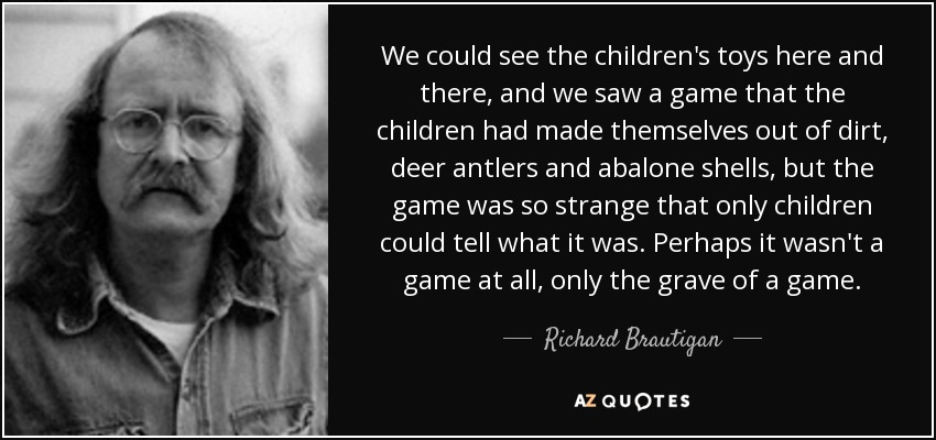 We could see the children's toys here and there, and we saw a game that the children had made themselves out of dirt, deer antlers and abalone shells, but the game was so strange that only children could tell what it was. Perhaps it wasn't a game at all, only the grave of a game. - Richard Brautigan