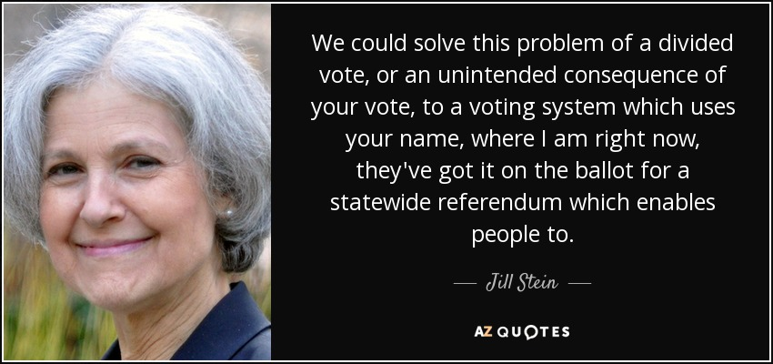 We could solve this problem of a divided vote, or an unintended consequence of your vote, to a voting system which uses your name, where I am right now, they've got it on the ballot for a statewide referendum which enables people to. - Jill Stein