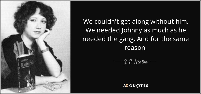 We couldn't get along without him. We needed Johnny as much as he needed the gang. And for the same reason. - S. E. Hinton