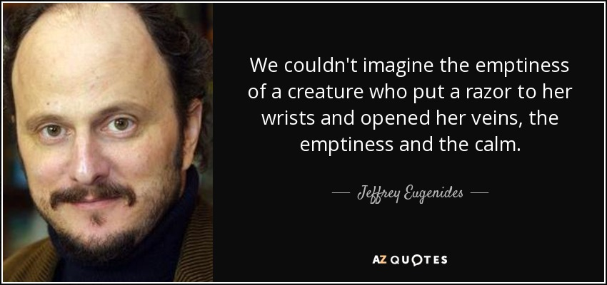 We couldn't imagine the emptiness of a creature who put a razor to her wrists and opened her veins, the emptiness and the calm. - Jeffrey Eugenides