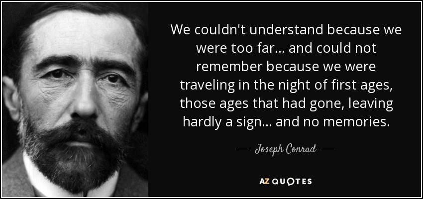 We couldn't understand because we were too far... and could not remember because we were traveling in the night of first ages, those ages that had gone, leaving hardly a sign... and no memories. - Joseph Conrad