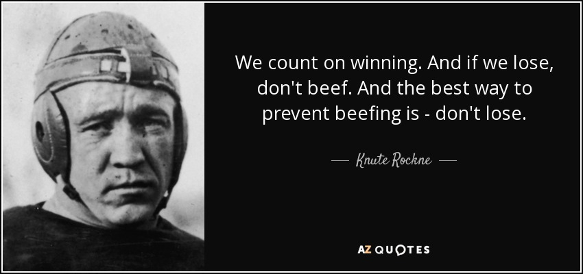 We count on winning. And if we lose, don't beef. And the best way to prevent beefing is - don't lose. - Knute Rockne