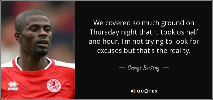 We covered so much ground on Thursday night that it took us half and hour. I'm not trying to look for excuses but that's the reality. - George Boateng