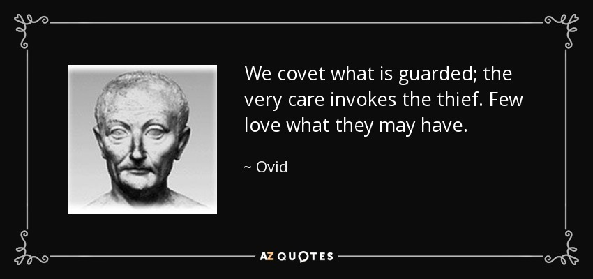We covet what is guarded; the very care invokes the thief. Few love what they may have. - Ovid