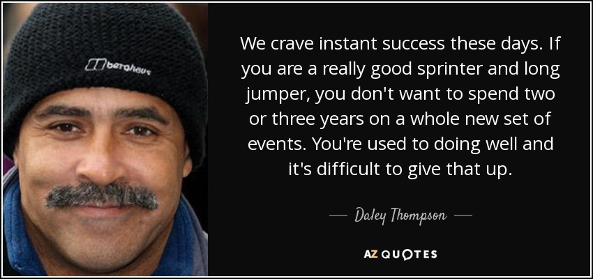 We crave instant success these days. If you are a really good sprinter and long jumper, you don't want to spend two or three years on a whole new set of events. You're used to doing well and it's difficult to give that up. - Daley Thompson