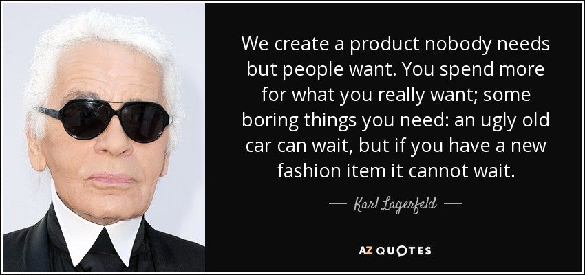 We create a product nobody needs but people want. You spend more for what you really want; some boring things you need: an ugly old car can wait, but if you have a new fashion item it cannot wait. - Karl Lagerfeld