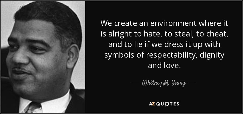 We create an environment where it is alright to hate, to steal, to cheat, and to lie if we dress it up with symbols of respectability, dignity and love. - Whitney M. Young