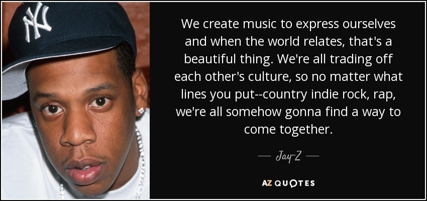 We create music to express ourselves and when the world relates, that's a beautiful thing. We're all trading off each other's culture, so no matter what lines you put--country indie rock, rap, we're all somehow gonna find a way to come together. - Jay-Z