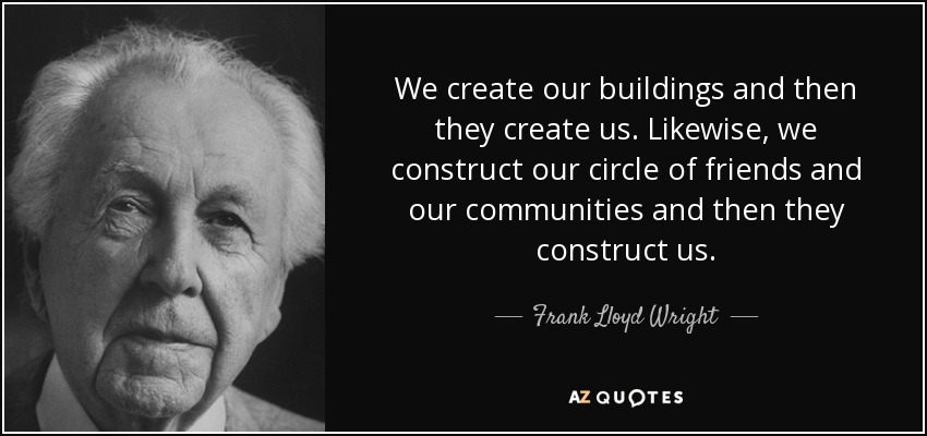 We create our buildings and then they create us. Likewise, we construct our circle of friends and our communities and then they construct us. - Frank Lloyd Wright